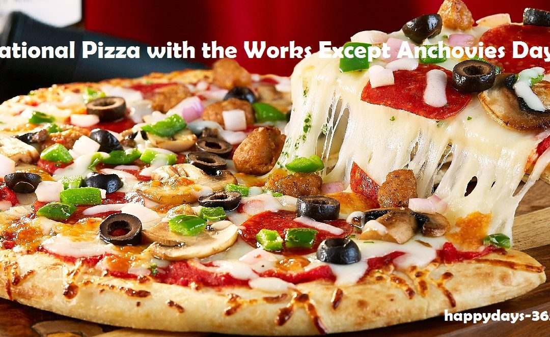 National Pizza with the Works Except Anchovies Day – November 12, 2019