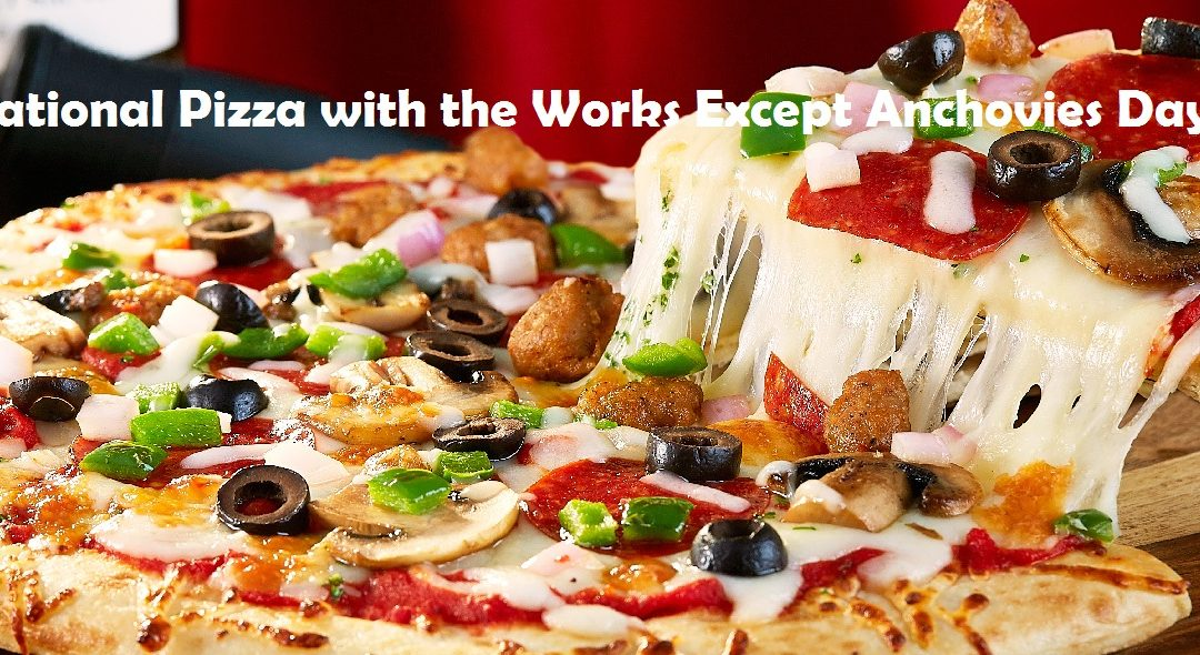 National Pizza with the Works Except Anchovies Day – November 12, 2020