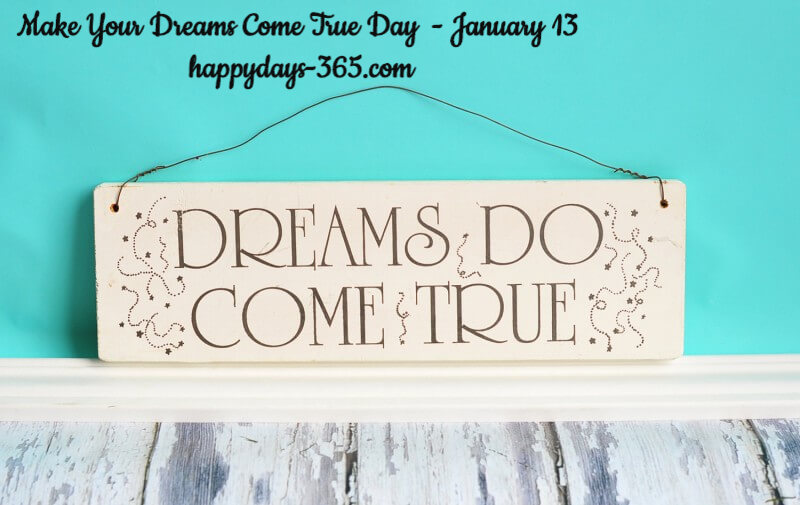 Make Your Dreams Come True Day – January 13, 2020