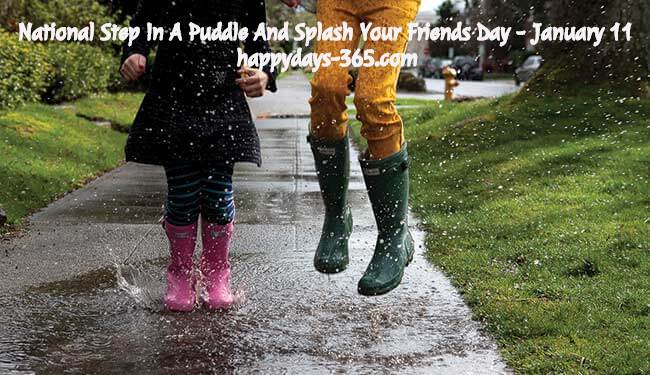 National Step In A Puddle And Splash Your Friends Day – January 11, 2020