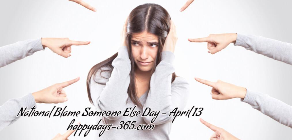 National Blame Someone Else Day – April 13, 2018