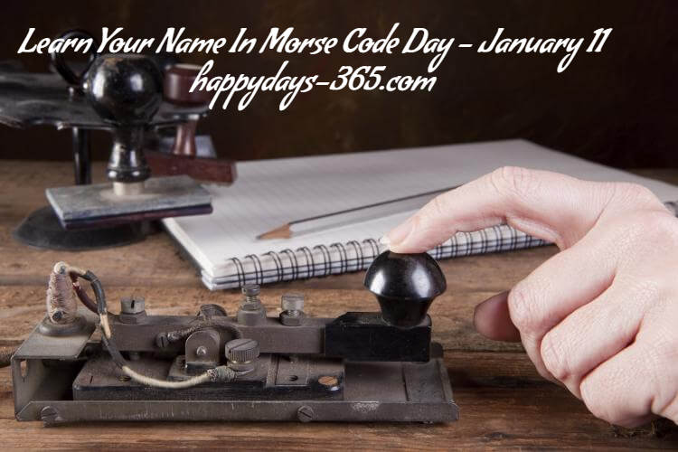 Learn Your Name In Morse Code Day – January 11, 2019