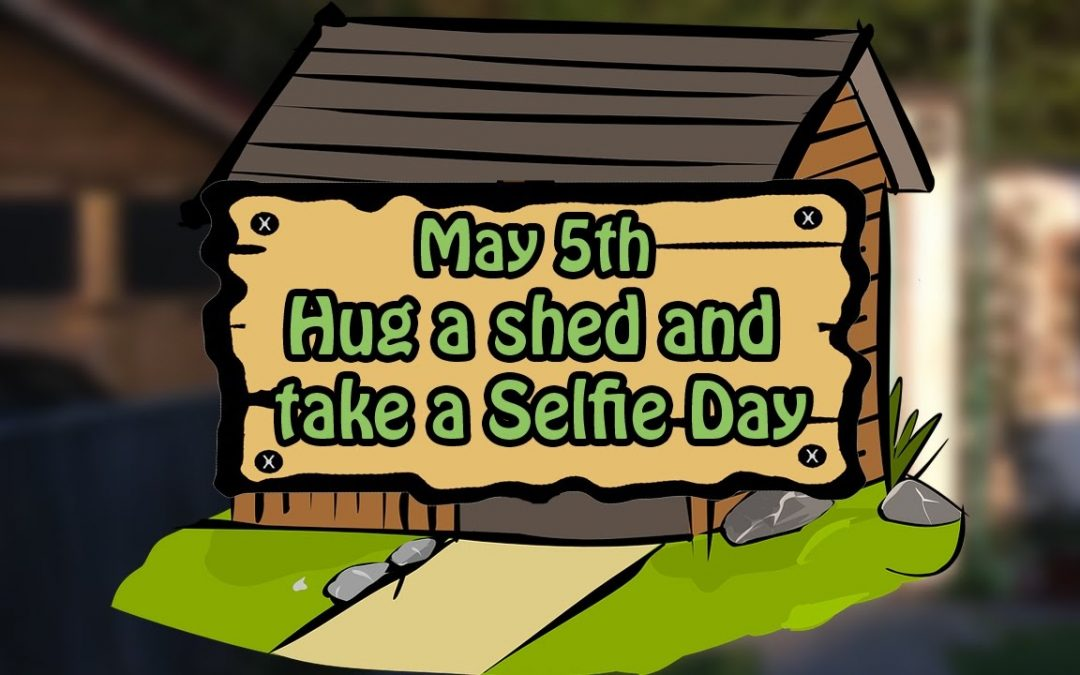 Hug A Shed And Take A Selfie Day – May 5, 2021