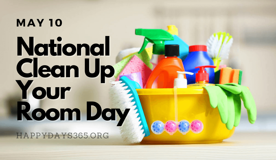 National Clean Up Your Room Day – May 10, 2021